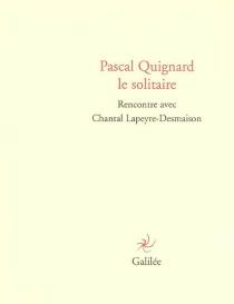 Pascal Quignard le solitaire : rencontre avec Chantal Lapeyre-Desmaison - ChantalLapeyre-Desmaison