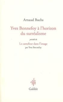 Yves Bonnefoy à l'horizon du surréalisme : la réalité à l'épreuve du langage et de l'image| Précédé de Le carrefour dans l'image - ArnaudBuchs