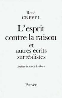 L'esprit contre la raison : et autres écrits surréalistes - RenéCrevel