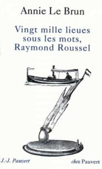 Vingt mille lieues sous les mots, Raymond Roussel - AnnieLe Brun