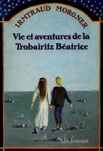 Vie et aventures de la trobairitz Béatrice d'après le témoignage de sa ménestrelle Laura - IrmtraudMorgner