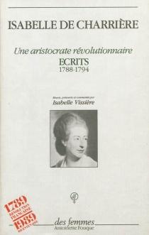 Une aristocrate révolutionnaire : écrits, 1788-1794 - Isabelle deCharrière