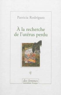 A la recherche de l'utérus perdu - PatriciaRodríguez Saravia