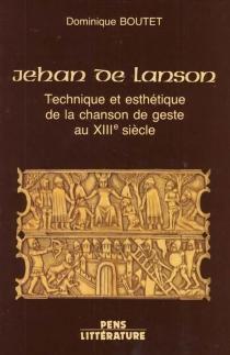 Jehan de Lanson : technique et esthétique de la chanson de geste au XIIIe siècle - DominiqueBoutet