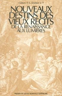 Nouveaux destins des vieux récits : de la Renaissance aux Lumières -