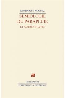 Sémiologie du parapluie et autres textes - DominiqueNoguez
