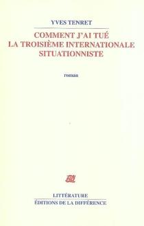 Comment j'ai tué la Troisième Internationale situationniste - YvesTenret
