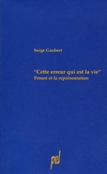 Cette erreur qui est la vie : Proust et la représentation - SergeGaubert