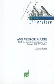 Ave, Vierge Marie : étude sur les prières mariales en vers français, XIIe-XVe siècles - GérardGros