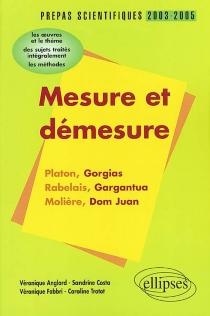 Mesure et démesure : Platon, Gorgias, Rabelais, Gargantua, Molière, Dom Juan : l'épreuve de français, conseils pratiques-corrigés, programme 2003-2005 -