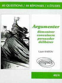 Argumenter : démontrer, convaincre, persuader, délibérer : 40 questions, 40 réponses, 4 études -