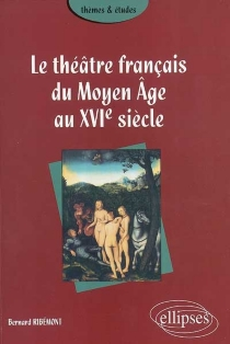 Le théâtre français du Moyen Age au XVIe siècle - BernardRibémont