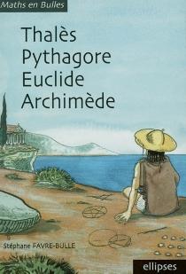 Thalès, Pythagore, Euclide, Archimède - StéphaneFavre-Bulle