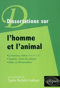 Dissertations sur l'homme et l'animal : La Fontaine, Fables (livres VII à XI), Condillac, Traité des animaux, Kafka, La métamorphose -
