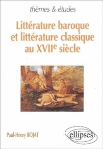 Littérature baroque et littérature classique au XVIIe siècle - Paul-HenryRojat
