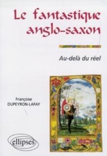 Le fantastique anglo-saxon : au-delà du réel - FrançoiseDupeyron-Lafay