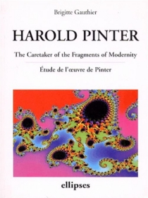 Harold Pinter : The caretaker of the fragments of modernity, étude de l'oeuvre de Pinter - Brigitte Gauthier