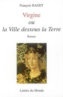 Virgine ou La ville dessous la terre : récit d'un temps tragique - FrançoisBaget