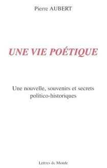 Une vie poétique : une nouvelle, souvenirs et secrets politico-historiques - PierreAubert