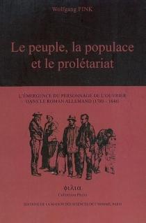 Le peuple, la populace et le prolétariat : l'émergence du personnage de l'ouvrier dans le roman allemand (1780-1848) - WolfgangFink