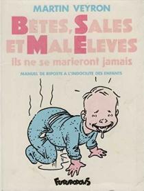 Bêtes, sales et mal élevés : il ne se marieront jamais : manuel de riposte à l'indocilité des enfants - MartinVeyron