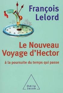 Le nouveau voyage d'Hector : à la poursuite du temps qui passe - FrançoisLelord