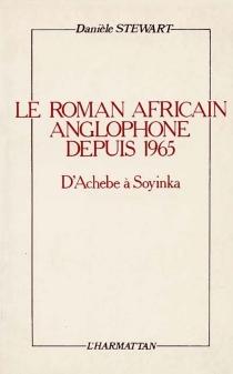 Le Roman africain anglophone depuis 1965 : d'Achebe à Soyinka - DanièleStewart