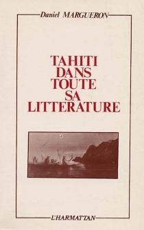 Tahiti dans toute sa littérature : essai sur Tahiti et ses îles dans la littérature française de la découverte à nos jours - DanielMargueron