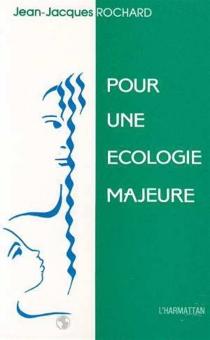 Pour une écologie majeure : apologie du plaisir d'être - Jean-JacquesRochard