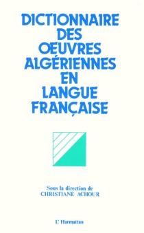 Dictionnaire des oeuvres algériennes en langue française : essais, romans, nouvelles, contes, récits autobiographiques, théâtre, poésie, récits pour enfants -