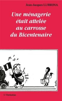 Une Ménagerie était attelée au carrosse du bicentenaire - Jean-JacquesLubrina