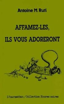 Affamez-les, ils vous adoreront - Antoine M.Ruti