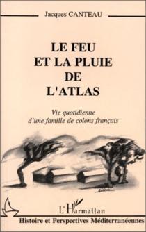Le Feu et la pluie de l'Atlas : vie quotidienne d'une famille de colons français - JacquesCanteau