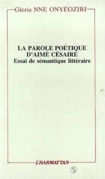 La Parole poétique d'Aimé Césaire : essai de sémantique littéraire - Gloria NneOnyeoziri