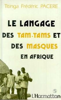 Le Langage des tam-tams et des masques en Afrique, bendrologie : une littérature méconnue - Titinga FrédéricPaceré