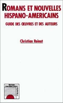 Romans et nouvelles hispano-américaines : guide des oeuvres et des auteurs - ChristianRoinat