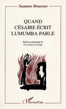 Quand Césaire écrit, Lumumba parle : édition commentée de Une saison au Congo - SuzanneBrichaux-Houyoux