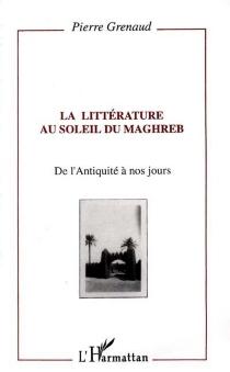 La Littérature au soleil du Maghreb : de l'Antiquité à nos jours - PierreGrenaud