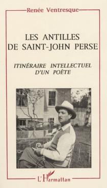 Les Antilles de Saint-John Perse : itinéraire intellectuel d'un poète - RenéeVentresque