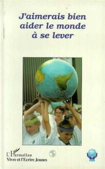 J'aimerais bien aider le monde à se lever : livre écrit par des jeunes au cours de rassemblements du CCFD -