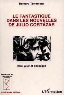 Le fantastique dans les nouvelles de Julio Cortazar : rites, jeux et passages - BernardTerramorsi