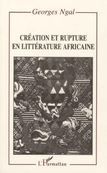 Création et rupture en littérature africaine - GeorgesNgal