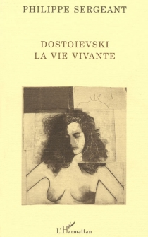Dostoïevski, la vie vivante - PhilippeSergeant