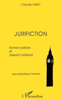 Jurifiction : roman policier et rapport juridique : essai d'esthétique narrative - ClaudeAmey