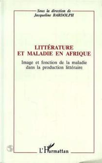Littérature et maladie en Afrique : image et fonction de la maladie dans la production littéraire : actes du congrès de l'APELA, Nice, septembre 1991 -