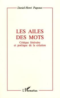 Les ailes des mots : critique littéraire et poétique de la création : essai - Daniel-HenriPageaux