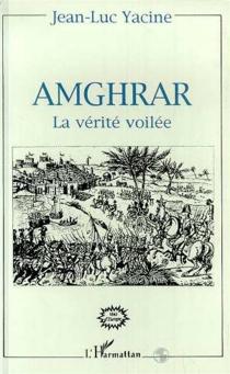 Amghrar, la vérité voilée - Jean-LucYacine