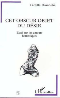 Cet obscur objet du désir : essais sur les amours fantastiques - CamilleDumoulié