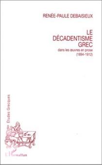 Le décadentisme grec : dans les oeuvres en prose (1894-1912) - Renée-PauleDebaisieux