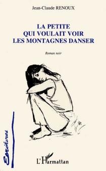 La petite qui voulait voir les montagnes danser : roman noir - Jean-ClaudeRenoux